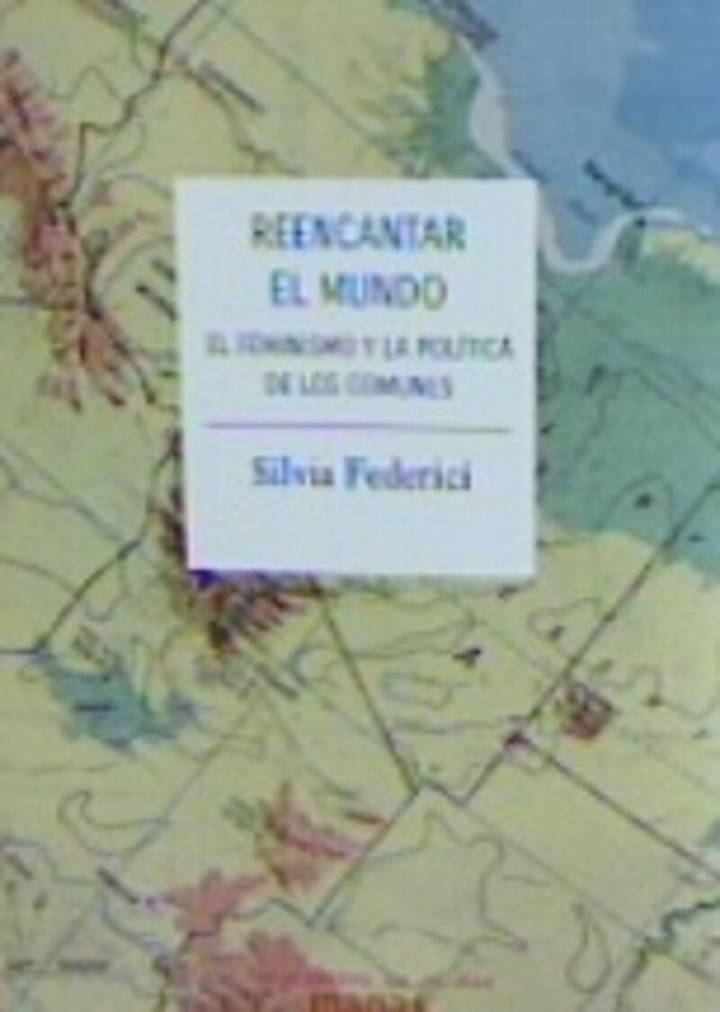 Reencantar El Mundo - El Feminismo Y La Politica De Los Comunes - Silvia Federici