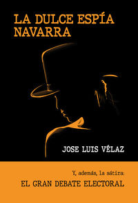 dulce espia navarra, la - y, ademas, la satira: el gran debate electoral - Jose Luis Velaz