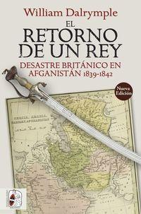 (2 ED) EL RETORNO DE UN REY - DESASTRE BRITANICO EN AFGANISTAN 1839-1842