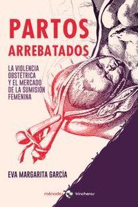 PARTOS ARREBATADOS - LA VIOLENCIA OBSTETRICA Y EL MERCADO DE LA SUMISION FEMENINA