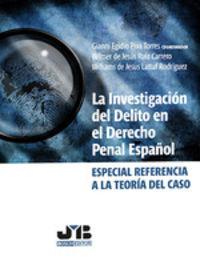 LA INVESTIGACION DEL DELITO EN EL DERECHO PENAL ESPAÑOL - ESPECIAL REFERENCIA A LA TEORIA DEL CASO