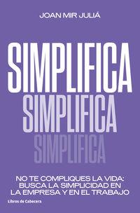 SIMPLIFICA - NO TE COMPLIQUES LA VIDA: BUSCA LA SIMPLICIDAD EN LA EMPRESA Y EN EL TRABAJO