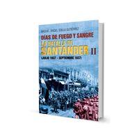 DIAS DE FUEGO - LA BATALLA DE SANTANDER II (JULIO 1937-SEPTIEMBRE 1937)