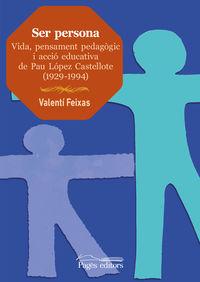 SER PERSONA - VIDA, PENSAMENT PEDAGOGIC I ACCIO EDUCATIVA DE PAU LOPEZ CASTELLOTE (1929-1994)