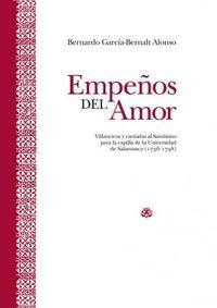 EMPEÑOS DEL AMOR - VILLANCICOS Y CANTADAS AL SANTISIMO PARA LA CAPILLA DE LA UNIVERSIDAD DE SALAMANCA (1736-1798)