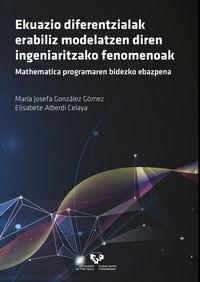 Ekuazio Diferentzialak Erabiliz Modelatzen Diren Ingeniaritzako Fenomenoak - Mathematica Programaren Bidezko Ebazpena - Maria Josefa Gonzalez Gomez / Elisabete Alberdi Celaya