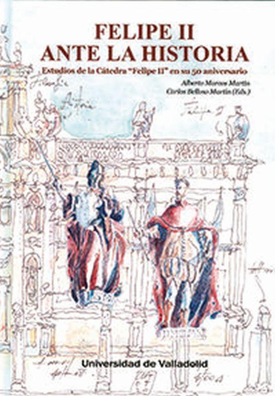FELIPE II ANTE LA HISTORIA - ESTUDIOS DE LA CATEDRA FELIPE II EN SU 50 ANIVERSARIO