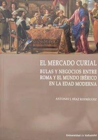 EL MERCADO CURIAL - BULAS Y NEGOCIOS ENTRE ROMA Y EL MUNDO IBERICO EN LA EDAD MODERNA