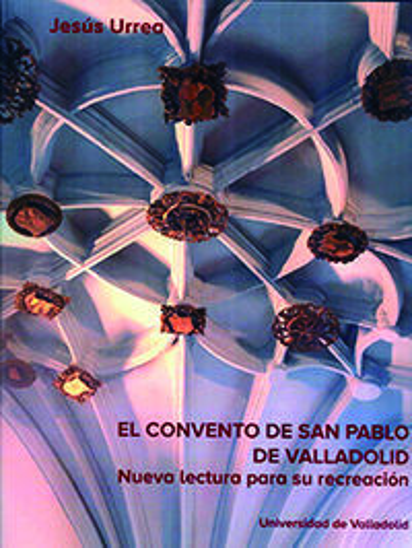 EL CONVENTO DE SAN PABLO DE VALLADOLID - NUEVA LECTURA PARA SU RECREACION