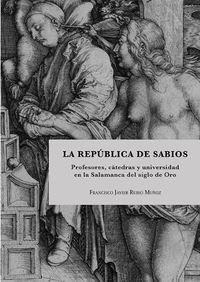REPUBLICA DE SABIOS, LA - PROFESORES, CATEDRAS Y UNIVERSIDAD EN LA SALAMANCA DEL SIGLO DE ORO