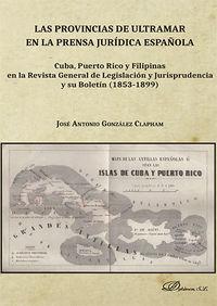 PROVINCIAS DE ULTRAMAR EN LA PRENSA JURIDICA ESPAÑOLA, LAS - CUBA, PUERTO RICO Y FILIPINAS EN LA REVISTA GENERAL DE LEGISLACION Y JURISPRUDENCIA Y SU BOLETIN (1853-1899)