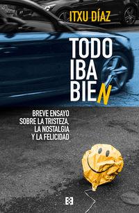 TODO IBA BIEN - BREVE ENSAYO SOBRE LA TRISTEZA, LA NOSTALGIA Y LA FELICIDAD