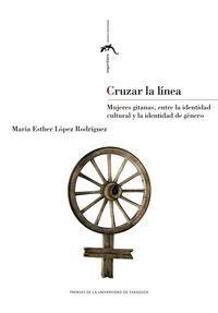 Cruzar La Linea - Mujeres Gitanas, Entre La Identidad Cultural Y La Identidad De Genero - Maria Esther Lopez Rodriguez