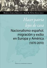 HACER PATRIA LEJOS DE CASA - NACIONALISMO ESPAÑOL, MIGRACION Y EXILIO EN EUROPA Y AMERICA (1870-2010)