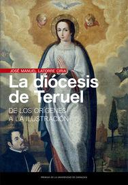 Diocesis De Teruel, La - De Los Origenes A La Ilustracion - Jose Manuel Latorre Ciria