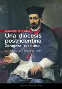 Diocesis Postridentina, Una: Zaragoza (1577-1808) - Introduccion A Su Historia - Juan Ramon Royo Garcia
