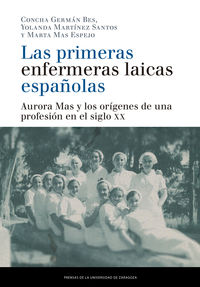 PRIMERAS ENFERMERAS LAICAS ESPAÑOLAS, LAS - AURORA MAS Y LOS ORIGENES DE UNA PROFESION EN EL SIGLO XX