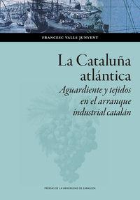 CATALUÑA ATLANTICA, LA - AGUARDIENTE Y TEJIDOS EN EL ARRANQUE INDUSTRIAL CATALAN