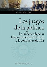 los juegos de la politica - las independencias hispanoamericanas frente a la contrarrevolucion - Marcela Ternavasio