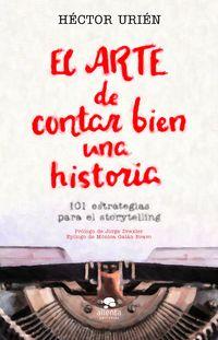ARTE DE CONTAR BIEN UNA HISTORIA, EL - 101 ESTRATEGIAS PARA EL STORYTELLING