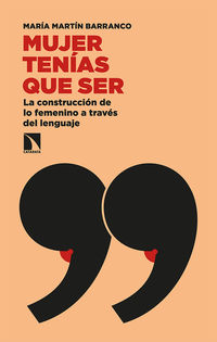Mujer Tenias Que Ser - La Contruccion De Lo Femenino A Traves Del Lenguaje - Maria Martin Barranco