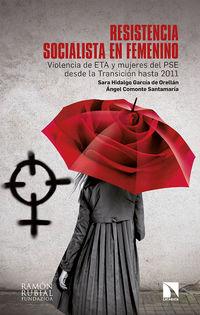Resistencia Socialista En Femenino - Violencia De Eta Y Mujeres Del Pse Desde La Transicion Hasta 2011 - Sara Hidalgo Garcia De Orellan / Angel Comonte Santamaria