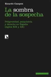 SOMBRA DE LA SOSPECHA, LA - PELIGROSIDAD, PSIQUIATRIA Y DERECHO EN ESPAÑA (SIGLOS XIX Y XX)