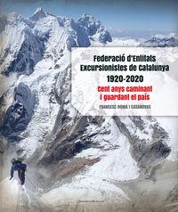 FEDERACIO D'ENTITATS EXCURSIONISTES DE CATALUNYA 1920-2020 - CENT ANYS CAMINANT I GUARDANT EL PAIS