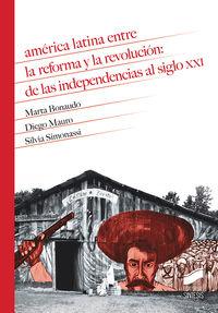 AMERICA LATINA ENTRE LA REFORMA Y LA REVOLUCION: DE LAS INDEPENDENCIAS AL SIGLO XXI