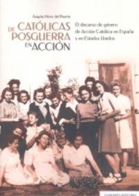 CATOLICAS DE POSGUERRA EN ACCION - EL DISCURSO DE GENERO DE ACCION CATOLICA EN ESPAÑA Y EN ESTADOS UNICOS