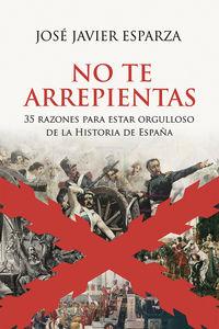 NO TE ARREPIENTAS - 35 RAZONES PARA ESTAR ORGULLOSO DE LA HISTORIA DE ESPAÑA