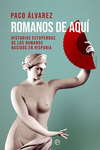 ROMANOS DE AQUI - HISTORIAS ESTUPENDAS DE LOS ROMANOS NACIDOS EN HISPANIA