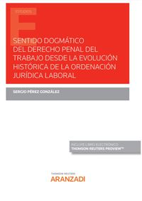 SENTIDO DOGMATICO DEL DERECHO PENAL DEL TRABAJO DESDE LA EVOLUCION HISTORICA DE LA ORDENACION JURIDICA LABORAL (DUO)