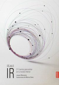 Dejalo Ir - 21 Cuentos Para Entrar En Tu Mundo Interior - Josean Manzanos / Monica Calvo (il. )