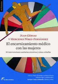 Encarnizamiento Medico Con Las Mujeres, El - 50 Intervenciones Sanitarias Excesivas Y Como Evitarlas - Juan Gervas / Mercedes Perez-Fernandez