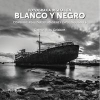 Fotografia Digital En Blanco Y Negro - Consigue Realizar 50 Imagenes Espectaculares - Gabriel Brau Gelabert