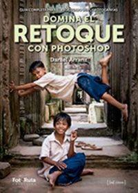 DOMINA EL RETOQUE CON PHOTOSHOP - GUIA COMPLETA PARA EL PROCESADO DE FOTOGRAFIAS