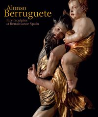 Alonso Berruguete - First Sculptor Of Renaissance Spain - C. D. Iii Dickerson (ed. )