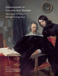 AMBASSADORS IN GOLDEN-AGE MADRID - THE COURT OF PHILIP IV THROUGH FOREIGN EYES