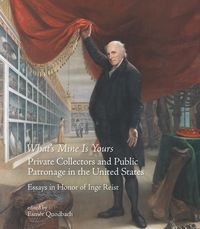 WHAT'S MINE IS YOURS - PRIVATE COLLECTORS AND PUBLIC PATRONAGE IN THE UNITED STATES - ESSAYS IN HONOR OF INGE REIST