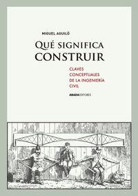¿que Significa Construir - Claves Conceptuales De La Ingenieria Civil - Miguel Aguilo