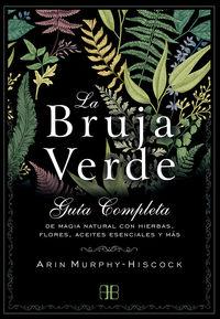 BRUJA VERDE, LA - GUIA COMPLETA DE MAGIA NATURAL CON HIERBAS, FLORES, ACEITES ESENCIALES Y MAS
