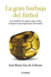 gran burbuja del futbol, la - los modelos de negocio que oculta el deporte mas importante del mundo - Jose Maria Gay De Liebana
