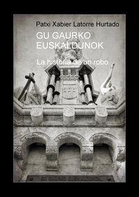 Gu Gaurko Euskaldunok - La Historia De Un Robo - Patxi Xabier Latorre Hurtado
