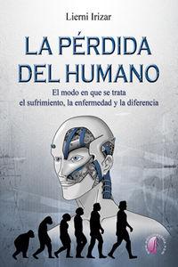 PERDIDA DEL HUMANO, LA - EL MODO EN QUE SE TRATA EL SUFRIMIENTO, LA ENFERMEDAD Y LA DIFERENCIA