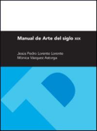Manual De Arte Del Siglo Xix - Jesus Pedro Lorente Lorente / Monica Vazquez Astorga