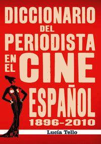 Diccionario Del Periodista En El Cine Español (1896-2010) - Lucia Tello Diaz