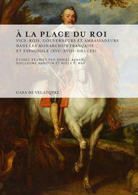 A LA PLACE DU ROI - VICE-ROIS, GOUVERNEURS ET AMBASSADEURS DANS LES MONARCHIES FRANÇAISE ET ESPAGNOLE (XVIE-XVIIIE SIECLES)