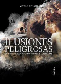 Ilusiones Peligrosas - Cuando Las Religiones Nos Privan De La Felicidad - Vitaly Malkin
