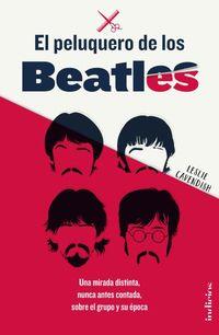 Peluquero De Los Beatles, El - Una Mirada Distinta, Nunca Antes Contada, Sobre El Grupo Y Su Epoca - Leslie Cavendish